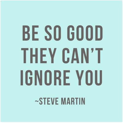 Be So Good That They Cant Ignore You